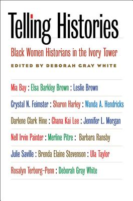 Telling Histories: Black Women Historians in the Ivory Tower - White, Deborah Gray (Editor)