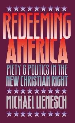 Redeeming America: Piety and Politics in the New Christian Right - Lienesch, Michael