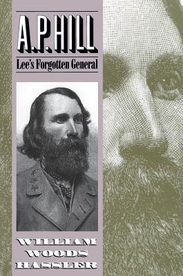 A. P. Hill: Lee's Forgotten General - Hassler, William Woods