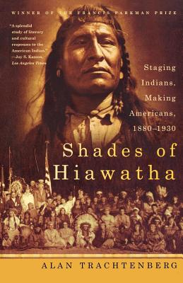 Shades of Hiawatha: Staging Indians, Making Americans, 1880-1930 - Trachtenberg, Alan