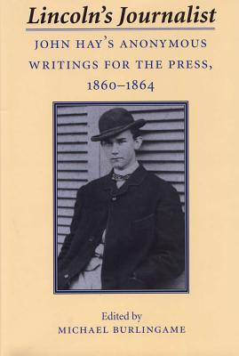 Lincoln's Journalist: John Hay's Anonymous Writings for the Press, 1860 - 1864 - Hay, John, and Burlingame, Michael, Professor (Editor), and Hay, John (Compiled by)