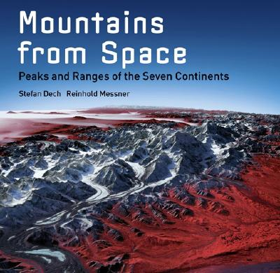 Mountains from Space: Peaks and Ranges of the Seven Continents - Dech, Stefan, and Messner, Reinhold, and Glasser, Rudiger