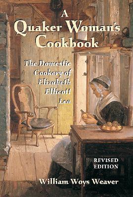 Quaker Woman's Cookbook: The Domestic Cookery of Elizabeth Ellicott Lea - Lea, Elizabeth E, and Weaver, William Woys