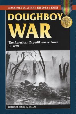 Doughboy War: The American Expeditionary Force in World War I - Hallas, James H (Editor)
