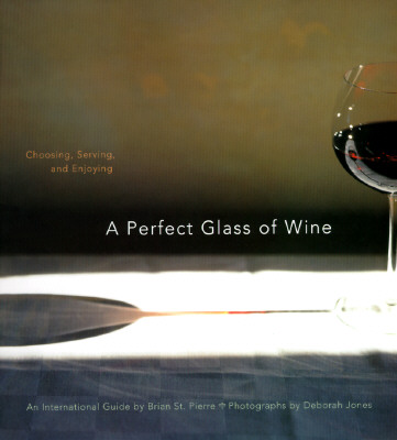 A Perfect Glass of Wine: Choosing, Serving, and Enjoying - St Pierre, Brian, and Chronicle Books, and Jones, Deborah (Photographer)