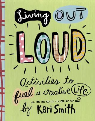 Living Out Loud: Activities to Fuel a Creative Life - Smith, Keri (Text by)