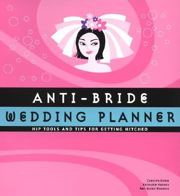Anti-Bride Wedding Planner: Hip Tools and Tips for Getting Hitched - Chronicle Books, and Hughes, Kathleen (Text by), and Gerin, Carolyn (Text by), and Hornic, Amy Glynn (Text by)
