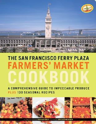 The San Francisco Ferry Plaza Farmers' Market Cookbook: A Comprehensive Guide to Impeccable Produce Plus 130 Seasonal Recipes - Hirsheimer, Christopher (Photographer), and Knickerbocker, Peggy, and Waters, Alice (Foreword by)