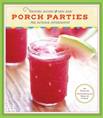 Porch Parties: Cocktail Recipes and Easy Ideas for Outdoor Entertaining - Gee, Denise, and Peacock, Robert M (Photographer)