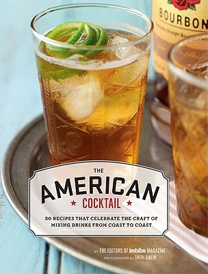 The American Cocktail: 50 Recipes That Celebrate the Craft of Mixing Drinks from Coast to Coast - Imbibe Magazine (Editor), and Giblin, Sheri (Photographer)