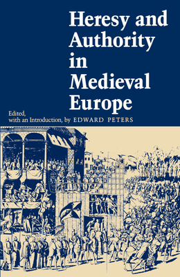 Heresy and Authority in Medieval Europe - Peters, Edward (Editor)