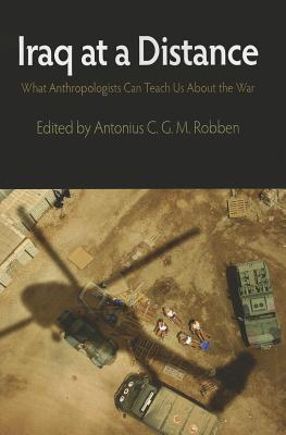 Iraq at a Distance: What Anthropologists Can Teach Us about the War - Robben, Antonius C G M (Editor)