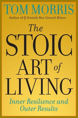 The Stoic Art of Living: Inner Resilience and Outer Results - Morris, Tom, and Morris, Thomas V