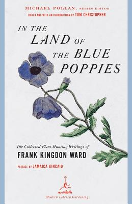 In the Land of the Blue Poppies: The Collected Plant-Hunting Writings of Frank Kingdon Ward - Ward, Francis Kingdon, and Kingdon Ward, Frank, and Christopher, Tom (Introduction by)
