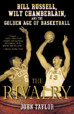 The Rivalry: Bill Russell, Wilt Chamberlain, and the Golden Age of Basketball - Taylor, John