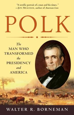 Polk: The Man Who Transformed the Presidency and America - Borneman, Walter R