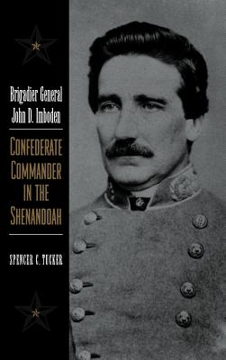 Brigadier General John D. Imboden: Confederate Commander in the Shenandoah - Tucker, Spencer C