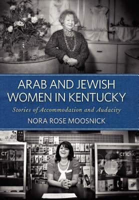 Arab and Jewish Women in Kentucky: Stories of Accommodation and Audacity - Moosnick, Nora Rose