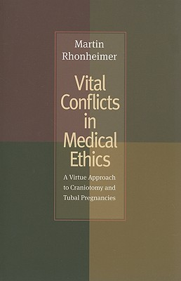 Vital Conflicts in Medical Ethics: A Virtue Approach to Craniotomy and Tubal Pregnancies - Rhonheimer, Martin, and Murphy, William F (Editor)