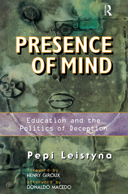 Presence of Mind: Education and the Politics of Deception - Leistyna, Pepi, and Macedo, Donaldo P (Foreword by), and Giroux, Henry A (Introduction by)
