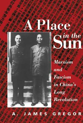A Place in the Sun: Marxism and Fascimsm in China's Long Revolution - Gregor, A James