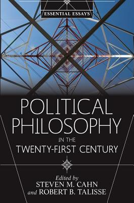 Political Philosophy in the Twenty-First Century: Essential Essays - Cahn, Steven M (Editor), and Talisse, Robert B (Editor)