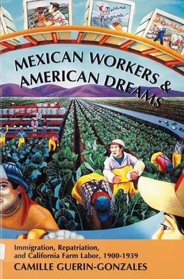 Mexican Workers and American Dreams: Immigration, Repatriation, and Californian Farm Labor, 1900-1939 - Guerin-Gonzales, Camille