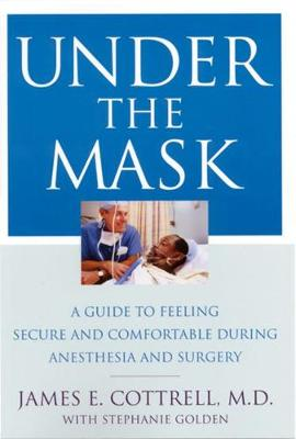 Under the Mask: A Guide to Feeling Secure and Comfortable During Anesthesia and Surgery - Cottrell, James E, and Golden, Stephanie