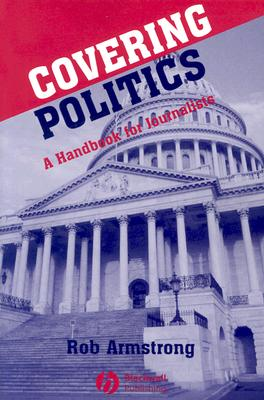 Covering Politics: A Handbook for Journalists - Armstrong, Rob