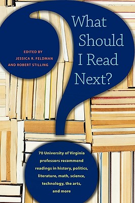 What Should I Read Next?: 70 University of Virginia Professors Recommend Readings in History, Politics, Literature, Math, Science, Technology, the Arts, and More - Feldman, Jessica R (Editor), and Stilling, Robert (Editor)