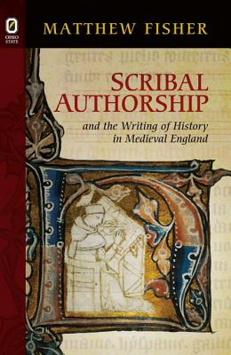 Scribal Authorship and the Writing of History in Medieval England - Fisher, Matthew