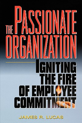 The Passionate Organization: Igniting the Fire of Employee Commitment - Lucas, James R