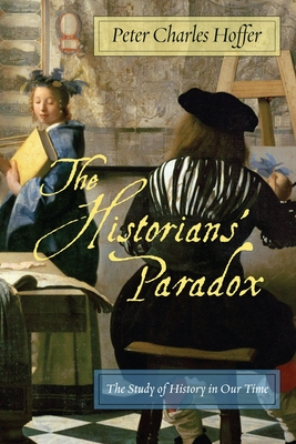 The Historians' Paradox: The Study of History in Our Time - Hoffer, Peter Charles