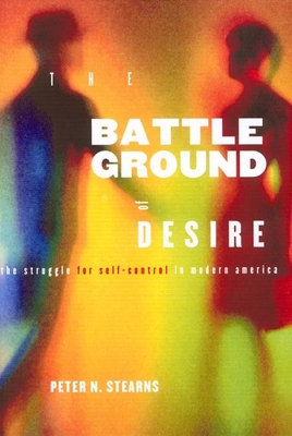 Battleground of Desire: The Struggle for Self -Control in Modern America - Stearns, Peter N, Dr., and Walton, Jonathan