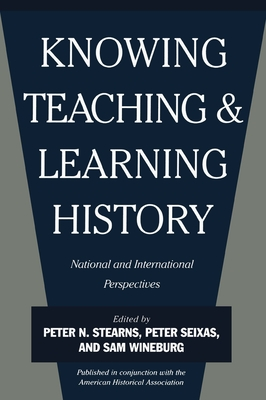 Knowing, Teaching and Learning History: National and International Perspectives - Wineburg, Samuel S (Editor), and Handal, Shafik, and Stearns, Peter N, Dr. (Editor)