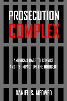 Prosecution Complex: America's Race to Convict and Its Impact on the Innocent - Medwed, Daniel S