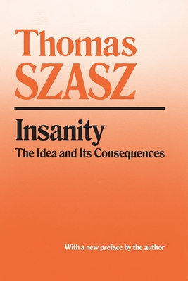 Insanity: The Idea and Its Consequences - Szasz, Thomas