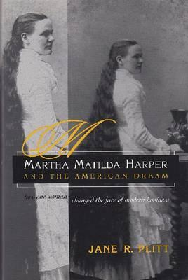 Martha Matilda Harper and the American Dream: How One Woman Changed the Face of Modern Business - Plitt, Jane