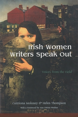 Irish Women Writers Speak Out: Voices from the Field - Moloney, Caitriona, and Manser, Martin H, and Thompson, Helen