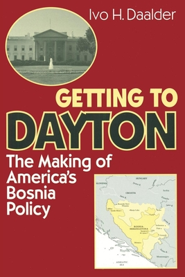 Getting to Dayton: The Making of America's Bosnia Policy - Daalder, Ivo H, Dr.