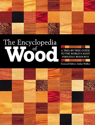 The Encyclopedia of Wood, New Edition: A Tree by Tree Guide to the World's Most Versatile Resource - Walker, Aidan (Editor), and Gibbs, Nick (Editor), and Leech, Lucinda (Editor)