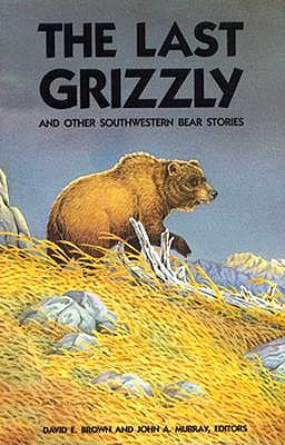 The Last Grizzly and Other Southwestern Bear Stories - Brown, David E (Editor), and Murray, John A (Editor)