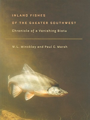 Inland Fishes of the Greater Southwest: Chronicle of a Vanishing Biota - Minckley, W L, and Marsh, Paul C, and Deacon, James E (Foreword by)