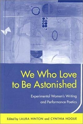 We Who Love to Be Astonished: Experimental Women's Writing and Performance Poetics - Hinton, Laura (Editor), and Hogue, Cynthia (Editor), and DuPlessis, Rachel Blau, Dr. (Contributions by)