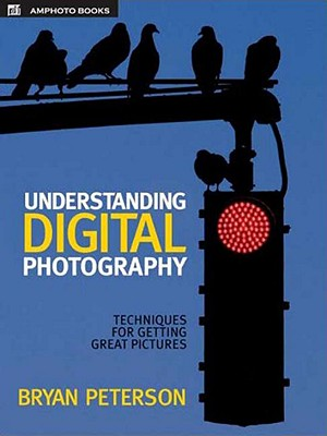 Understanding Digital Photography: Techniques for Getting Great Pictures - Peterson, Bryan F