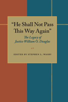 """""""He Shall Not Pass This Way Again"""": The Legacy of Justice William O. Douglas - Wasby, Stephen L, Ph.D. (Editor), and Reich, Charles A (Designer)"""