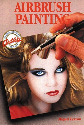 Airbrush Painting: Colorful Easy-To-Use Guides for Beginning Artists - Ferron, Miquel