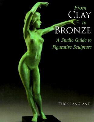 From Clay to Bronze: A Studio Guide to Figurative Sculpture - Langland, Tuck, and Langland, Harold