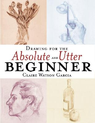 Drawing for the Absolute and Utter Beginner - Garcia, Claire Watson