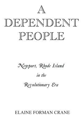 A Dependent People: Newport, Rhode Island in the Revolutionary Era - Crane, Elaine Forman